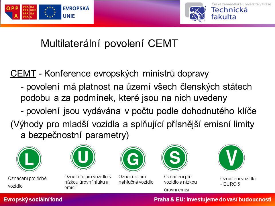 Evropský sociální fond Praha & EU: Investujeme do vaší budoucnosti Multilaterální povolení CEMT CEMT - Konference evropských ministrů dopravy - povolení má platnost na území všech členských státech podobu a za podmínek, které jsou na nich uvedeny - povolení jsou vydávána v počtu podle dohodnutého klíče (Výhody pro mladší vozidla a splňující přísnější emisní limity a bezpečnostní parametry) Označení pro tiché vozidlo Označení pro vozidlo s nízkou úrovní hluku a emisí Označení pro nehlučné vozidlo Označení pro vozidlo s nízkou úrovní emisí Označení vozidla - EURO 5