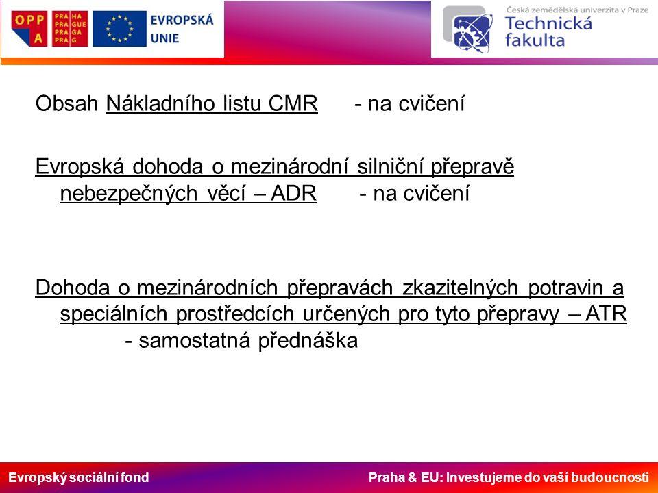 Evropský sociální fond Praha & EU: Investujeme do vaší budoucnosti Obsah Nákladního listu CMR - na cvičení Evropská dohoda o mezinárodní silniční přepravě nebezpečných věcí – ADR - na cvičení Dohoda o mezinárodních přepravách zkazitelných potravin a speciálních prostředcích určených pro tyto přepravy – ATR - samostatná přednáška