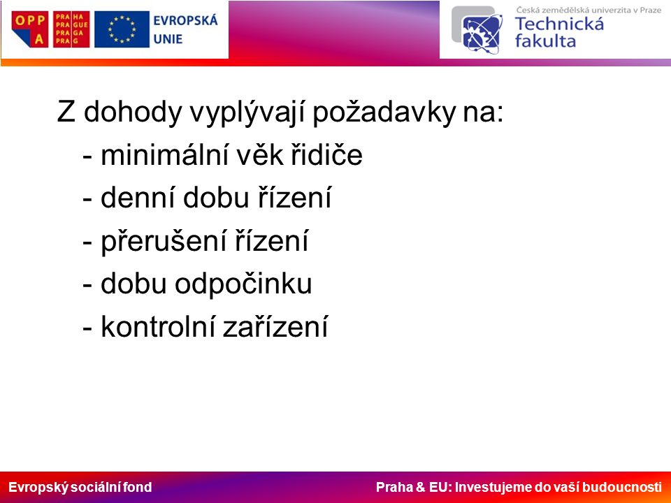 Evropský sociální fond Praha & EU: Investujeme do vaší budoucnosti Z dohody vyplývají požadavky na: - minimální věk řidiče - denní dobu řízení - přerušení řízení - dobu odpočinku - kontrolní zařízení