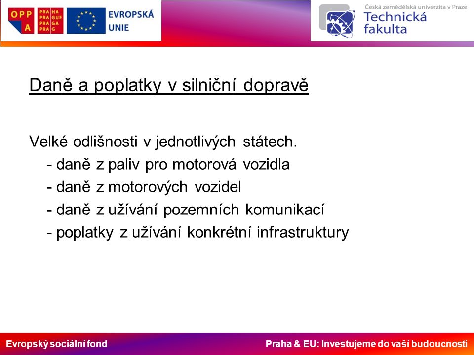 Evropský sociální fond Praha & EU: Investujeme do vaší budoucnosti Daně a poplatky v silniční dopravě Velké odlišnosti v jednotlivých státech.