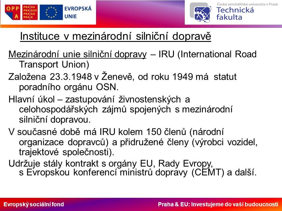Evropský sociální fond Praha & EU: Investujeme do vaší budoucnosti Instituce v mezinárodní silniční dopravě Mezinárodní unie silniční dopravy – IRU (International Road Transport Union) Založena 23.3.1948 v Ženevě, od roku 1949 má statut poradního orgánu OSN.