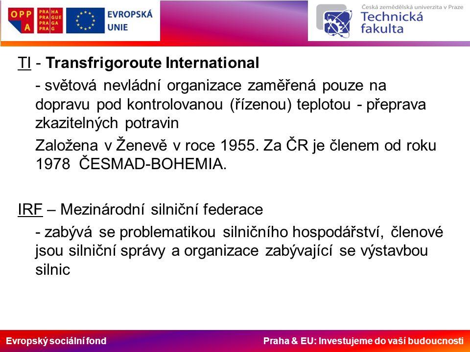 Evropský sociální fond Praha & EU: Investujeme do vaší budoucnosti TI - Transfrigoroute International - světová nevládní organizace zaměřená pouze na dopravu pod kontrolovanou (řízenou) teplotou - přeprava zkazitelných potravin Založena v Ženevě v roce 1955.