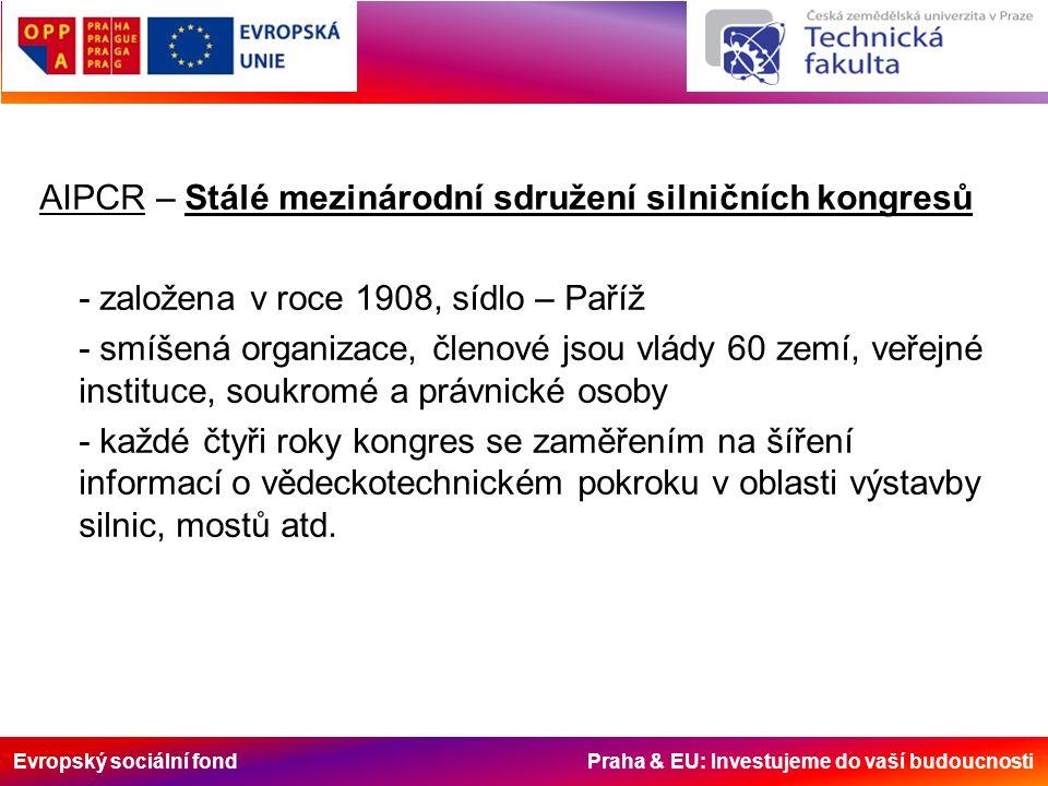 Evropský sociální fond Praha & EU: Investujeme do vaší budoucnosti AIPCR – Stálé mezinárodní sdružení silničních kongresů - založena v roce 1908, sídlo – Paříž - smíšená organizace, členové jsou vlády 60 zemí, veřejné instituce, soukromé a právnické osoby - každé čtyři roky kongres se zaměřením na šíření informací o vědeckotechnickém pokroku v oblasti výstavby silnic, mostů atd.