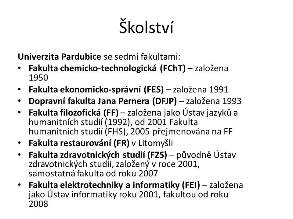 Školství Univerzita Pardubice se sedmi fakultami: Fakulta chemicko-technologická (FChT) – založena 1950 Fakulta ekonomicko-správní (FES) – založena 1991 Dopravní fakulta Jana Pernera (DFJP) – založena 1993 Fakulta filozofická (FF) – založena jako Ústav jazyků a humanitních studií (1992), od 2001 Fakulta humanitních studií (FHS), 2005 přejmenována na FF Fakulta restaurování (FR) v Litomyšli Fakulta zdravotnických studií (FZS) – původně Ústav zdravotnických studii, založený v roce 2001, samostatná fakulta od roku 2007 Fakulta elektrotechniky a informatiky (FEI) – založena jako Ústav informatiky roku 2001, fakultou od roku 2008