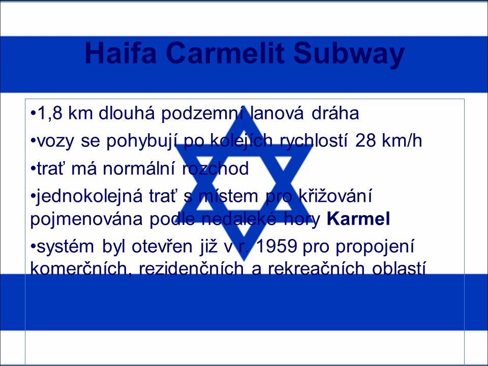 Haifa Carmelit Subway 1,8 km dlouhá podzemní lanová dráha vozy se pohybují po kolejích rychlostí 28 km/h trať má normální rozchod jednokolejná trať s místem pro křižování pojmenována podle nedaleké hory Karmel systém byl otevřen již v r.