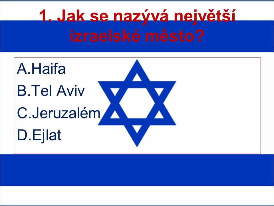 1. Jak se nazývá největší izraelské město A.Haifa B.Tel Aviv C.Jeruzalém D.Ejlat