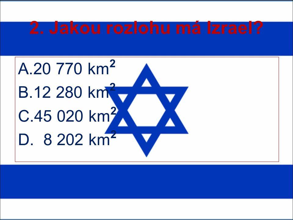 2. Jakou rozlohu má Izrael? A.20 770 km 2 B.12 280 km 2 C.45 020 km 2 D. 8 202 km 2