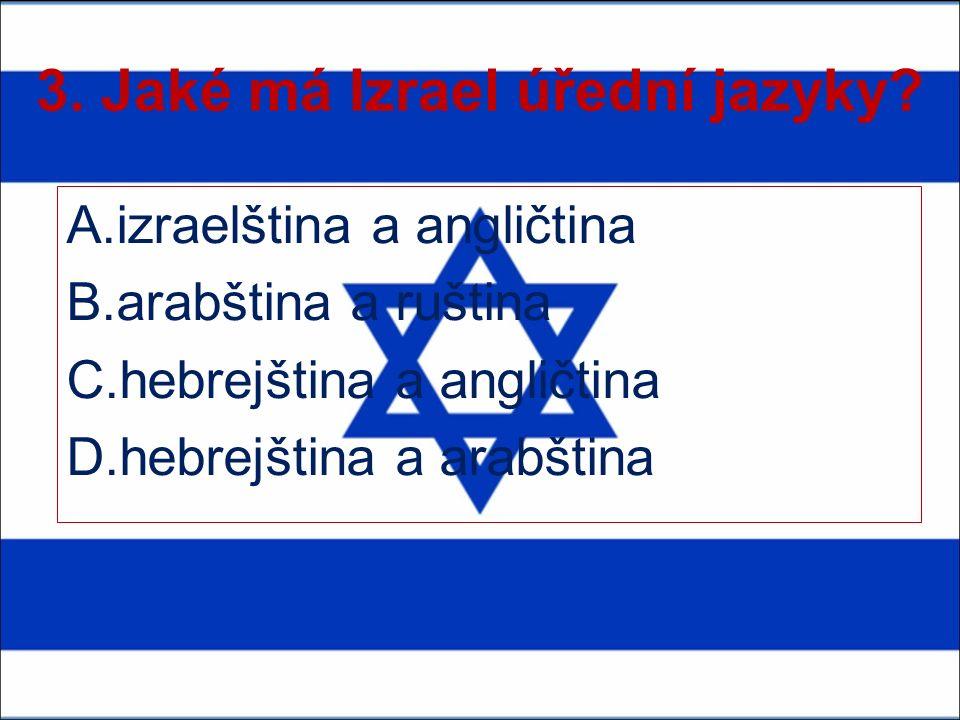3. Jaké má Izrael úřední jazyky? A.izraelština a angličtina B.arabština a ruština C.hebrejština a angličtina D.hebrejština a arabština