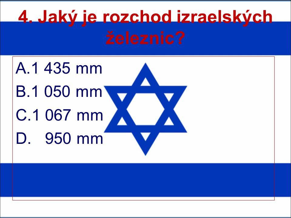 4. Jaký je rozchod izraelských železnic A.1 435 mm B.1 050 mm C.1 067 mm D. 950 mm
