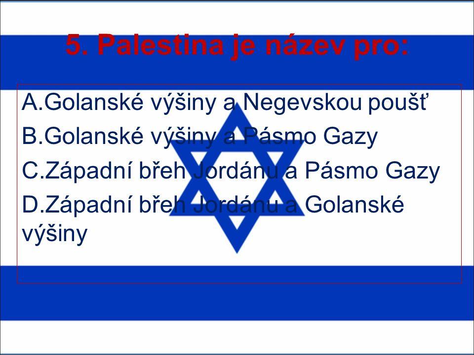 5. Palestina je název pro: A.Golanské výšiny a Negevskou poušť B.Golanské výšiny a Pásmo Gazy C.Západní břeh Jordánu a Pásmo Gazy D.Západní břeh Jordá