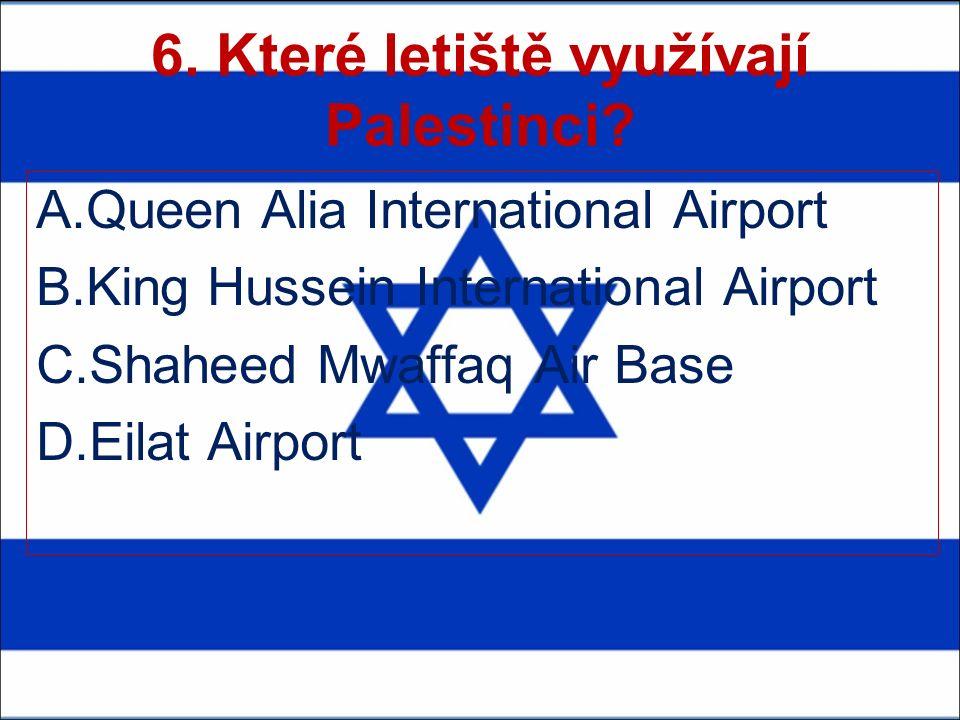 6. Které letiště využívají Palestinci? A.Queen Alia International Airport B.King Hussein International Airport C.Shaheed Mwaffaq Air Base D.Eilat Airp