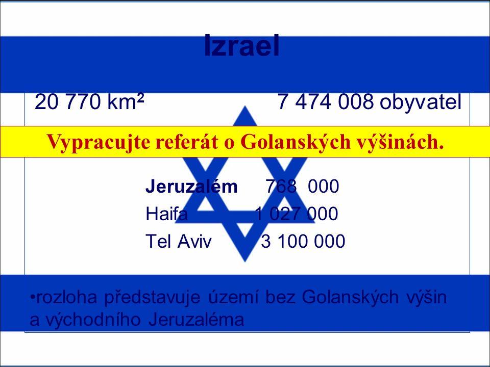 Izrael 20 770 km 2 7 474 008 obyvatel Jeruzalém 768 000 Haifa 1 027 000 Tel Aviv 3 100 000 rozloha představuje území bez Golanských výšin a východního Jeruzaléma Vypracujte referát o Golanských výšinách.