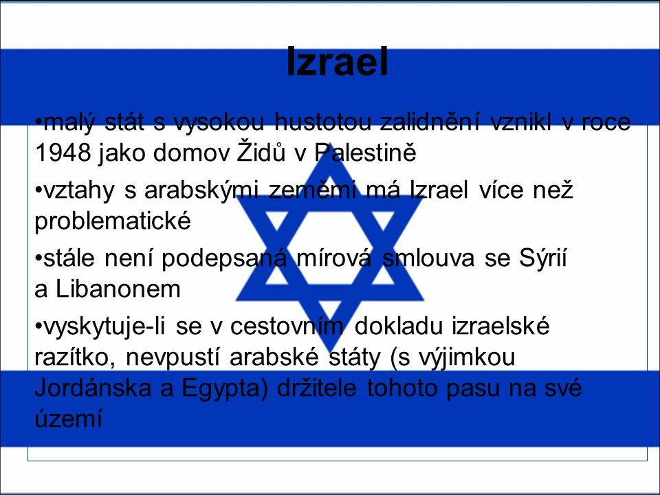 Izrael malý stát s vysokou hustotou zalidnění vznikl v roce 1948 jako domov Židů v Palestině vztahy s arabskými zeměmi má Izrael více než problematické stále není podepsaná mírová smlouva se Sýrií a Libanonem vyskytuje-li se v cestovním dokladu izraelské razítko, nevpustí arabské státy (s výjimkou Jordánska a Egypta) držitele tohoto pasu na své území