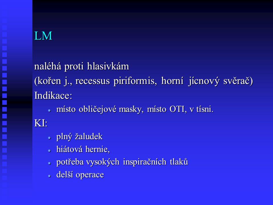 LM naléhá proti hlasivkám (kořen j., recessus piriformis, horní jícnový svěrač) Indikace: místo obličejové masky, místo OTI, v tísni.