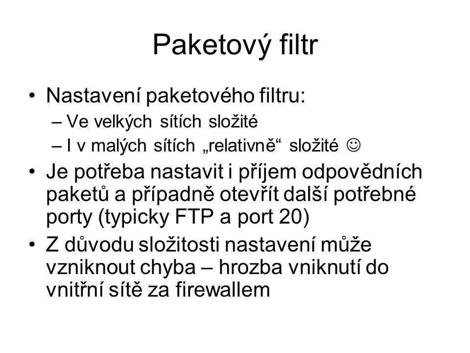 """Paketový filtr Nastavení paketového filtru: –Ve velkých sítích složité –I v malých sítích """"relativně složité Je potřeba nastavit i příjem odpovědních paketů a případně otevřít další potřebné porty (typicky FTP a port 20) Z důvodu složitosti nastavení může vzniknout chyba – hrozba vniknutí do vnitřní sítě za firewallem"""