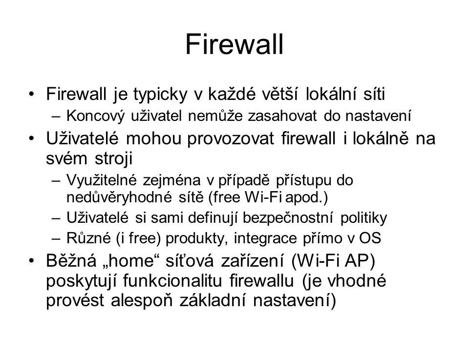 """Firewall Firewall je typicky v každé větší lokální síti –Koncový uživatel nemůže zasahovat do nastavení Uživatelé mohou provozovat firewall i lokálně na svém stroji –Využitelné zejména v případě přístupu do nedůvěryhodné sítě (free Wi-Fi apod.) –Uživatelé si sami definují bezpečnostní politiky –Různé (i free) produkty, integrace přímo v OS Běžná """"home síťová zařízení (Wi-Fi AP) poskytují funkcionalitu firewallu (je vhodné provést alespoň základní nastavení)"""