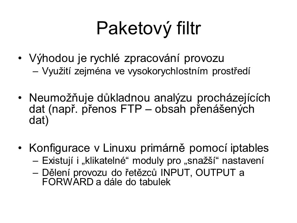 Paketový filtr Výhodou je rychlé zpracování provozu –Využití zejména ve vysokorychlostním prostředí Neumožňuje důkladnou analýzu procházejících dat (např.