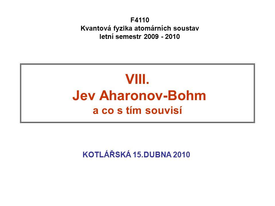 VIII. Jev Aharonov-Bohm a co s tím souvisí KOTLÁŘSKÁ 15.DUBNA 2010 F4110 Kvantová fyzika atomárních soustav letní semestr 2009 - 2010