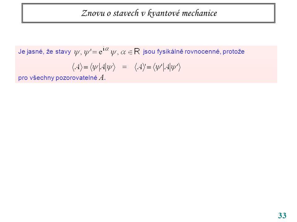 33 Znovu o stavech v kvantové mechanice Je jasné, že stavy jsou fysikálně rovnocenné, protože pro všechny pozorovatelné A. Malé