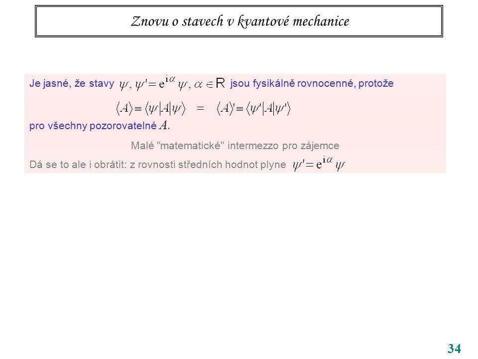 34 Znovu o stavech v kvantové mechanice Je jasné, že stavy jsou fysikálně rovnocenné, protože pro všechny pozorovatelné A. Malé