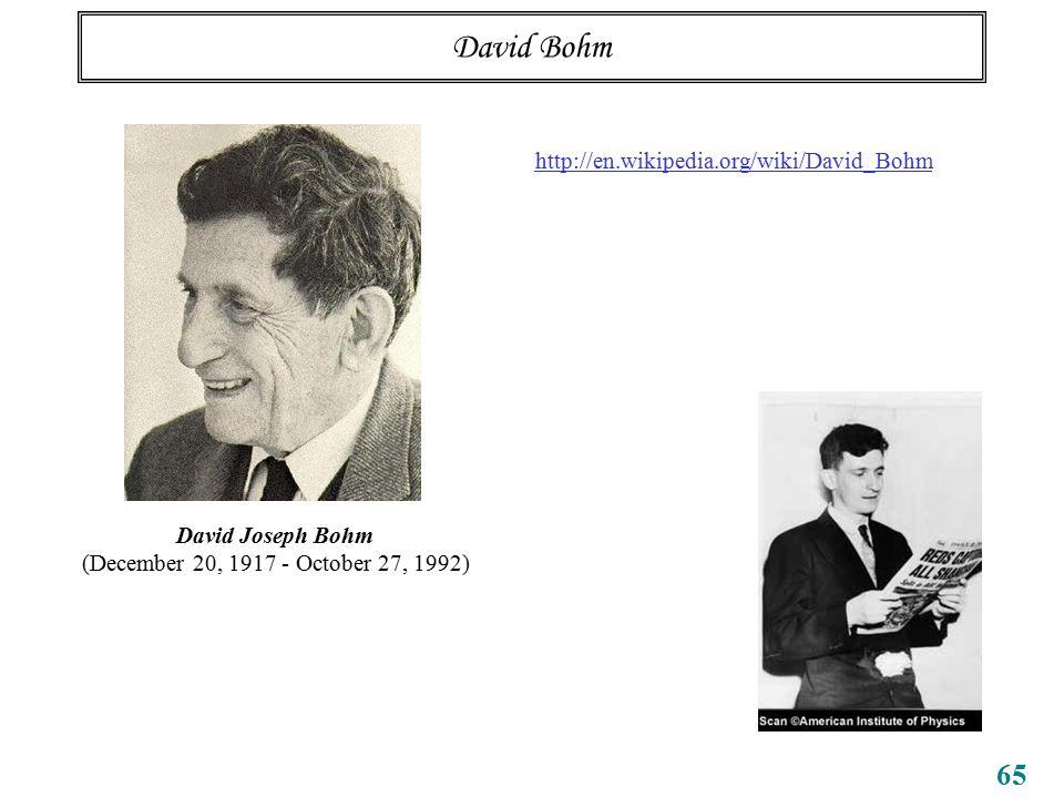 65 David Bohm David Joseph Bohm (December 20, 1917 - October 27, 1992) http://en.wikipedia.org/wiki/David_Bohm