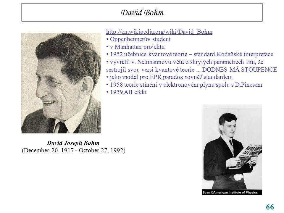 66 David Bohm David Joseph Bohm (December 20, 1917 - October 27, 1992) http://en.wikipedia.org/wiki/David_Bohm Oppenheimerův student v Manhattan proje
