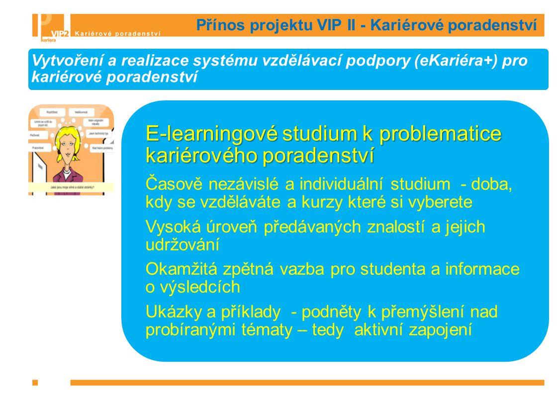 Přínos projektu VIP II - Kariérové poradenství Vytvoření a realizace systému vzdělávací podpory (eKariéra+) pro kariérové poradenství E-learningové studium k problematice kariérového poradenství Časově nezávislé a individuální studium - doba, kdy se vzděláváte a kurzy které si vyberete Vysoká úroveň předávaných znalostí a jejich udržování Okamžitá zpětná vazba pro studenta a informace o výsledcích Ukázky a příklady - podněty k přemýšlení nad probíranými tématy – tedy aktivní zapojení