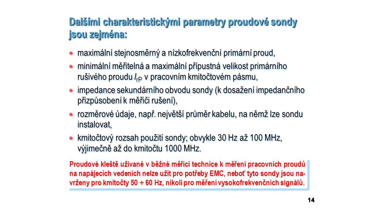 14 Dalšími charakteristickými parametry proudové sondy jsou zejména: Proudové kleště užívané v běžné měřicí technice k měření pracovních proudů na napájecích vedeních nelze užít pro potřeby EMC, neboť tyto sondy jsou na- vrženy pro kmitočty 50 ÷ 60 Hz, nikoli pro měření vysokofrekvenčních signálů.