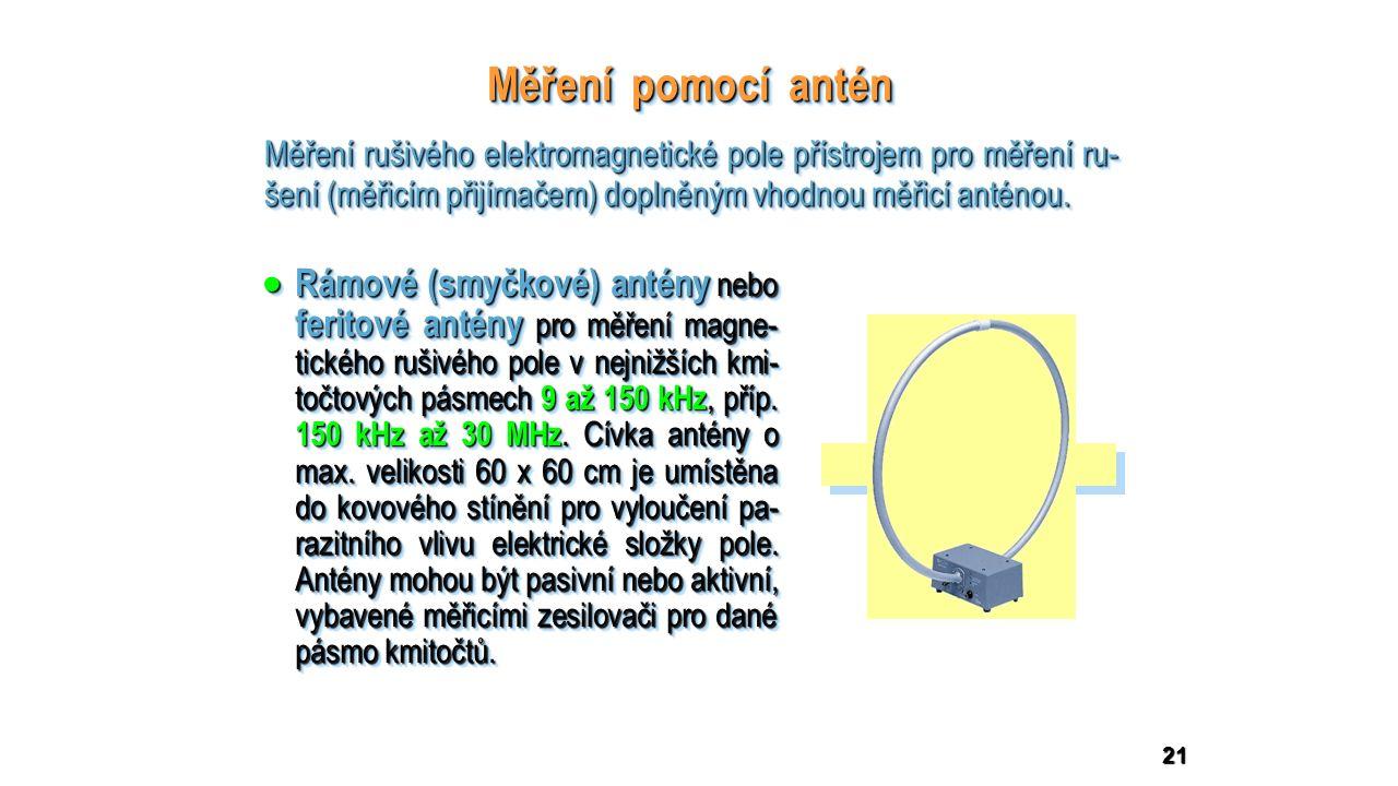 21 Měření pomocí antén  Rámové (smyčkové) antény nebo feritové antény pro měření magne- tického rušivého pole v nejnižších kmi- točtových pásmech 9 až 150 kHz, příp.