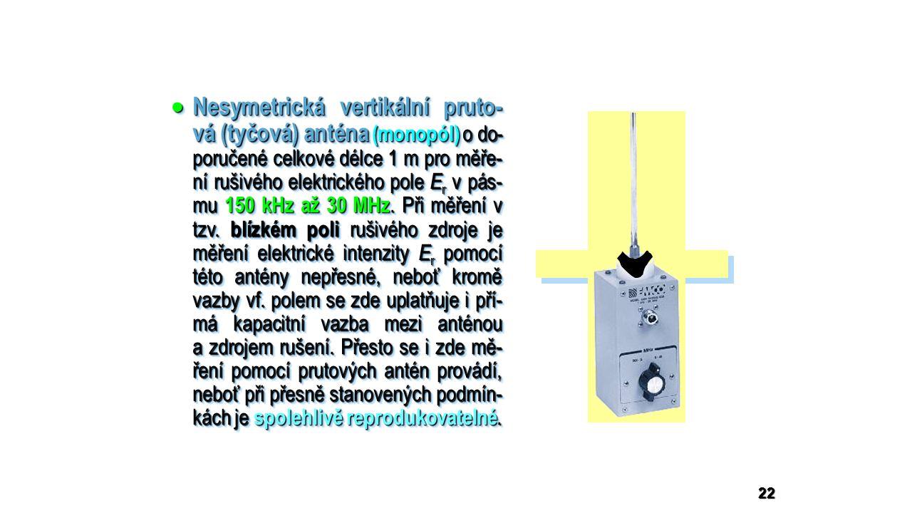 22  Nesymetrická vertikální pruto- vá (tyčová) anténa (monopól) o do- poručené celkové délce 1 m pro měře- ní rušivého elektrického pole E r v pás- mu 150 kHz až 30 MHz.
