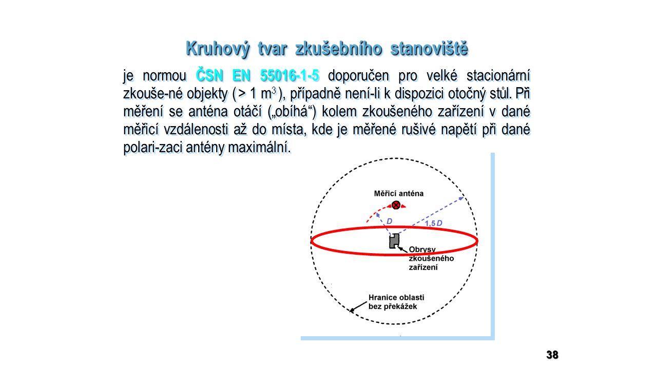 38 Kruhový tvar zkušebního stanoviště ČSN EN 55016 je normou ČSN EN 55016-1-5 doporučen pro velké stacionární zkouše-né objekty ( > 1 m 3 ), případně není-li k dispozici otočný stůl.