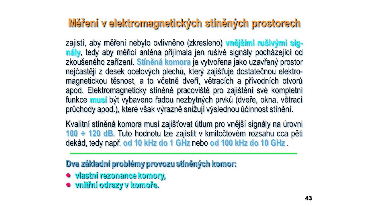 43 Měření v elektromagnetických stíněných prostorech Dva základní problémy provozu stíněných komor:  vlastní rezonance komory,  vnitřní odrazy v komoře.