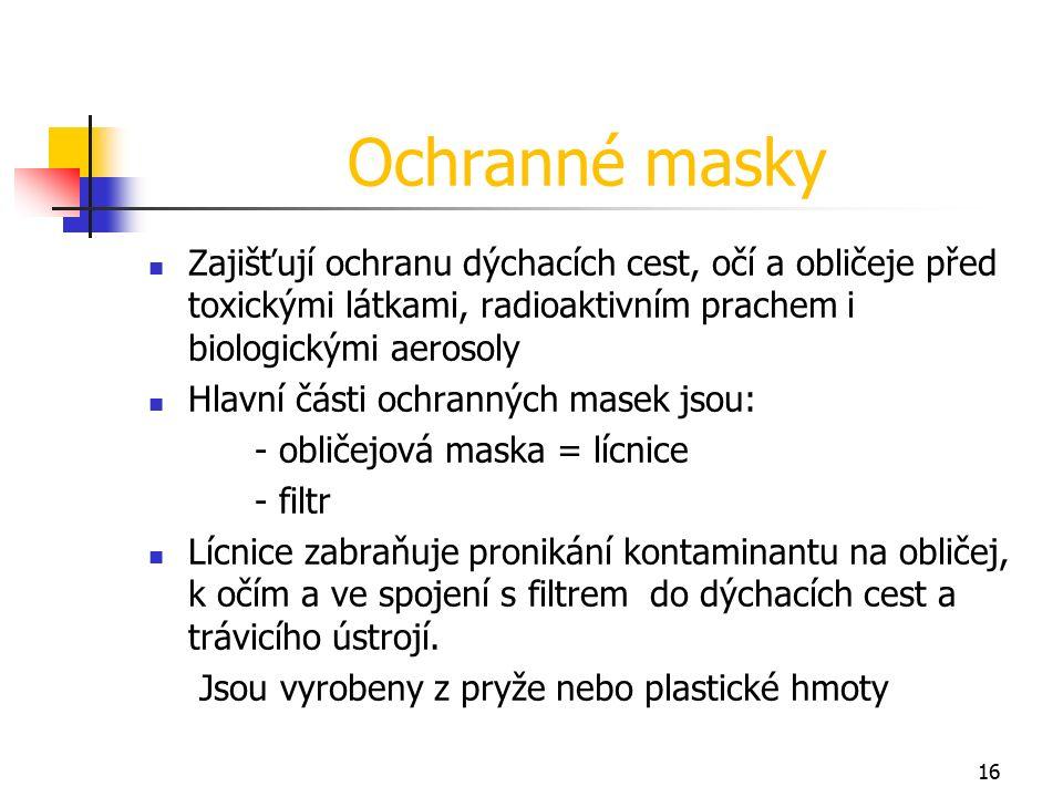 16 Ochranné masky Zajišťují ochranu dýchacích cest, očí a obličeje před toxickými látkami, radioaktivním prachem i biologickými aerosoly Hlavní části ochranných masek jsou: - obličejová maska = lícnice - filtr Lícnice zabraňuje pronikání kontaminantu na obličej, k očím a ve spojení s filtrem do dýchacích cest a trávicího ústrojí.