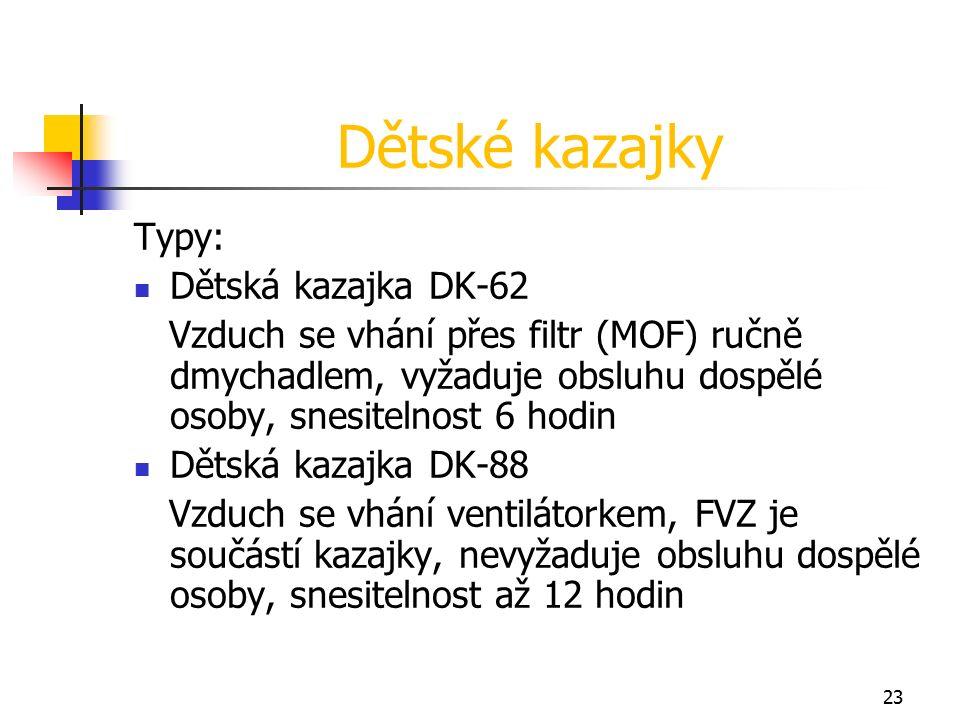 23 Dětské kazajky Typy: Dětská kazajka DK-62 Vzduch se vhání přes filtr (MOF) ručně dmychadlem, vyžaduje obsluhu dospělé osoby, snesitelnost 6 hodin Dětská kazajka DK-88 Vzduch se vhání ventilátorkem, FVZ je součástí kazajky, nevyžaduje obsluhu dospělé osoby, snesitelnost až 12 hodin