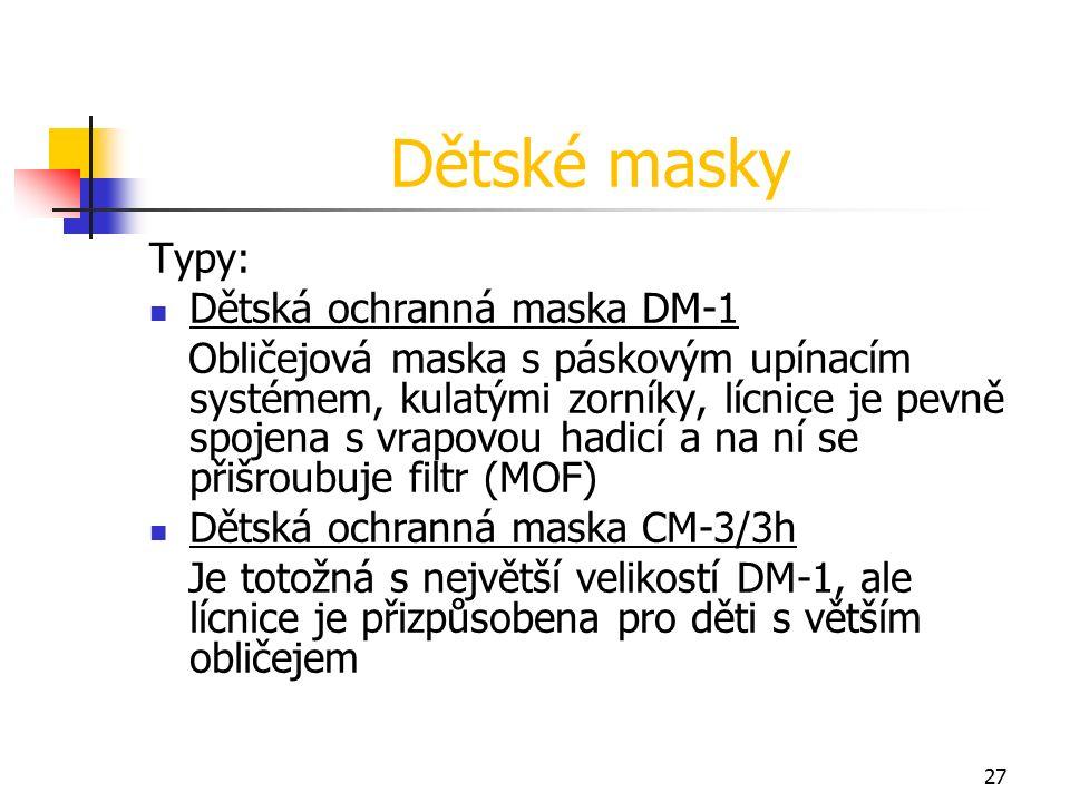 27 Dětské masky Typy: Dětská ochranná maska DM-1 Obličejová maska s páskovým upínacím systémem, kulatými zorníky, lícnice je pevně spojena s vrapovou hadicí a na ní se přišroubuje filtr (MOF) Dětská ochranná maska CM-3/3h Je totožná s největší velikostí DM-1, ale lícnice je přizpůsobena pro děti s větším obličejem