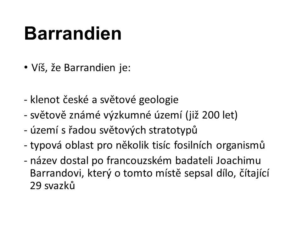 Barrandien Víš, že Barrandien je: - klenot české a světové geologie - světově známé výzkumné území (již 200 let) - území s řadou světových stratotypů - typová oblast pro několik tisíc fosilních organismů - název dostal po francouzském badateli Joachimu Barrandovi, který o tomto místě sepsal dílo, čítající 29 svazků