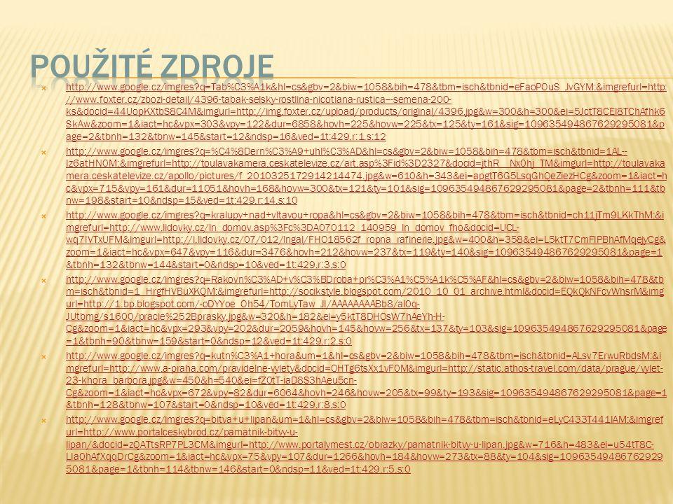  http://www.google.cz/imgres q=Tab%C3%A1k&hl=cs&gbv=2&biw=1058&bih=478&tbm=isch&tbnid=eFaoPOuS_JvGYM:&imgrefurl=http: //www.foxter.cz/zbozi-detail/4396-tabak-selsky-rostlina-nicotiana-rustica---semena-200- ks&docid=44UopKXtbS8C4M&imgurl=http://img.foxter.cz/upload/products/original/4396.jpg&w=300&h=300&ei=5JctT8CEI8TChAfhk6 SkAw&zoom=1&iact=hc&vpx=303&vpy=122&dur=6858&hovh=225&hovw=225&tx=125&ty=161&sig=109635494867629295081&p age=2&tbnh=132&tbnw=145&start=12&ndsp=16&ved=1t:429,r:1,s:12 http://www.google.cz/imgres q=Tab%C3%A1k&hl=cs&gbv=2&biw=1058&bih=478&tbm=isch&tbnid=eFaoPOuS_JvGYM:&imgrefurl=http: //www.foxter.cz/zbozi-detail/4396-tabak-selsky-rostlina-nicotiana-rustica---semena-200- ks&docid=44UopKXtbS8C4M&imgurl=http://img.foxter.cz/upload/products/original/4396.jpg&w=300&h=300&ei=5JctT8CEI8TChAfhk6 SkAw&zoom=1&iact=hc&vpx=303&vpy=122&dur=6858&hovh=225&hovw=225&tx=125&ty=161&sig=109635494867629295081&p age=2&tbnh=132&tbnw=145&start=12&ndsp=16&ved=1t:429,r:1,s:12  http://www.google.cz/imgres q=%C4%8Dern%C3%A9+uhl%C3%AD&hl=cs&gbv=2&biw=1058&bih=478&tbm=isch&tbnid=1AL-- Iz6atHN0M:&imgrefurl=http://toulavakamera.ceskatelevize.cz/art.asp%3Fid%3D2327&docid=jthR__Nx0hj_TM&imgurl=http://toulavaka mera.ceskatelevize.cz/apollo/pictures/f_2010325172914214474.jpg&w=610&h=343&ei=apgtT6G5LsqGhQeZiezHCg&zoom=1&iact=h c&vpx=715&vpy=161&dur=11051&hovh=168&hovw=300&tx=121&ty=101&sig=109635494867629295081&page=2&tbnh=111&tb nw=198&start=10&ndsp=15&ved=1t:429,r:14,s:10 http://www.google.cz/imgres q=%C4%8Dern%C3%A9+uhl%C3%AD&hl=cs&gbv=2&biw=1058&bih=478&tbm=isch&tbnid=1AL-- Iz6atHN0M:&imgrefurl=http://toulavakamera.ceskatelevize.cz/art.asp%3Fid%3D2327&docid=jthR__Nx0hj_TM&imgurl=http://toulavaka mera.ceskatelevize.cz/apollo/pictures/f_2010325172914214474.jpg&w=610&h=343&ei=apgtT6G5LsqGhQeZiezHCg&zoom=1&iact=h c&vpx=715&vpy=161&dur=11051&hovh=168&hovw=300&tx=121&ty=101&sig=109635494867629295081&page=2&tbnh=111&tb nw=198&start=10&ndsp=15&ved=1t:429,r:14,s:10  http://www.google.cz/im