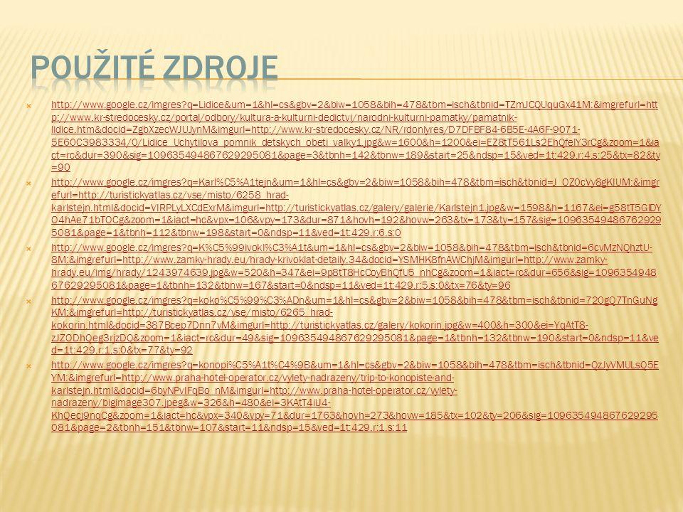  http://www.google.cz/imgres q=Lidice&um=1&hl=cs&gbv=2&biw=1058&bih=478&tbm=isch&tbnid=TZmJCQUquGx41M:&imgrefurl=htt p://www.kr-stredocesky.cz/portal/odbory/kultura-a-kulturni-dedictvi/narodni-kulturni-pamatky/pamatnik- lidice.htm&docid=ZgbXzecWJUJynM&imgurl=http://www.kr-stredocesky.cz/NR/rdonlyres/D7DFBF84-6B5E-4A6F-9071- 5E60C3983334/0/Lidice_Uchytilova_pomnik_detskych_obeti_valky1.jpg&w=1600&h=1200&ei=EZ8tT561Ls2EhQfelY3rCg&zoom=1&ia ct=rc&dur=390&sig=109635494867629295081&page=3&tbnh=142&tbnw=189&start=25&ndsp=15&ved=1t:429,r:4,s:25&tx=82&ty =90 http://www.google.cz/imgres q=Lidice&um=1&hl=cs&gbv=2&biw=1058&bih=478&tbm=isch&tbnid=TZmJCQUquGx41M:&imgrefurl=htt p://www.kr-stredocesky.cz/portal/odbory/kultura-a-kulturni-dedictvi/narodni-kulturni-pamatky/pamatnik- lidice.htm&docid=ZgbXzecWJUJynM&imgurl=http://www.kr-stredocesky.cz/NR/rdonlyres/D7DFBF84-6B5E-4A6F-9071- 5E60C3983334/0/Lidice_Uchytilova_pomnik_detskych_obeti_valky1.jpg&w=1600&h=1200&ei=EZ8tT561Ls2EhQfelY3rCg&zoom=1&ia ct=rc&dur=390&sig=109635494867629295081&page=3&tbnh=142&tbnw=189&start=25&ndsp=15&ved=1t:429,r:4,s:25&tx=82&ty =90  http://www.google.cz/imgres q=Karl%C5%A1tejn&um=1&hl=cs&gbv=2&biw=1058&bih=478&tbm=isch&tbnid=J_OZ0cVy8gKIUM:&imgr efurl=http://turistickyatlas.cz/vse/misto/6258_hrad- karlstejn.html&docid=VIRPLyLXCdExrM&imgurl=http://turistickyatlas.cz/galery/galerie/Karlstejn1.jpg&w=1598&h=1167&ei=g58tT5GlDY O4hAe71bTOCg&zoom=1&iact=hc&vpx=106&vpy=173&dur=871&hovh=192&hovw=263&tx=173&ty=157&sig=10963549486762929 5081&page=1&tbnh=112&tbnw=198&start=0&ndsp=11&ved=1t:429,r:6,s:0 http://www.google.cz/imgres q=Karl%C5%A1tejn&um=1&hl=cs&gbv=2&biw=1058&bih=478&tbm=isch&tbnid=J_OZ0cVy8gKIUM:&imgr efurl=http://turistickyatlas.cz/vse/misto/6258_hrad- karlstejn.html&docid=VIRPLyLXCdExrM&imgurl=http://turistickyatlas.cz/galery/galerie/Karlstejn1.jpg&w=1598&h=1167&ei=g58tT5GlDY O4hAe71bTOCg&zoom=1&iact=hc&vpx=106&vpy=173&dur=871&hovh=192&hovw=263&tx=173&ty=157&sig=10963549486762929 5081&page=1&tbnh=11