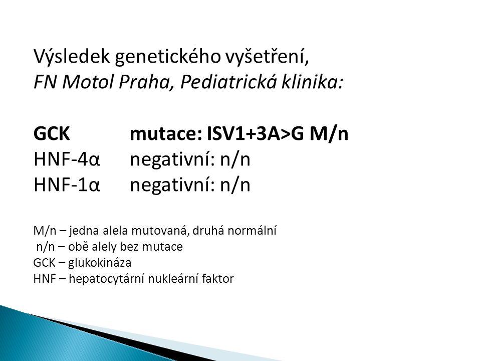 Výsledek genetického vyšetření, FN Motol Praha, Pediatrická klinika: GCKmutace: ISV1+3A>G M/n HNF-4αnegativní: n/n HNF-1αnegativní: n/n M/n – jedna alela mutovaná, druhá normální n/n – obě alely bez mutace GCK – glukokináza HNF – hepatocytární nukleární faktor