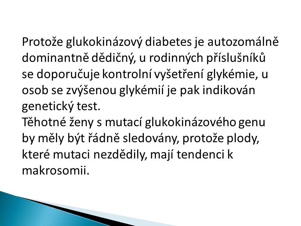 Protože glukokinázový diabetes je autozomálně dominantně dědičný, u rodinných příslušníků se doporučuje kontrolní vyšetření glykémie, u osob se zvýšenou glykémií je pak indikován genetický test.