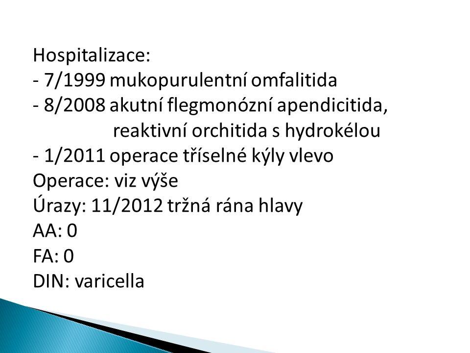 Hospitalizace: - 7/1999 mukopurulentní omfalitida - 8/2008 akutní flegmonózní apendicitida, reaktivní orchitida s hydrokélou - 1/2011 operace tříselné kýly vlevo Operace: viz výše Úrazy: 11/2012 tržná rána hlavy AA: 0 FA: 0 DIN: varicella