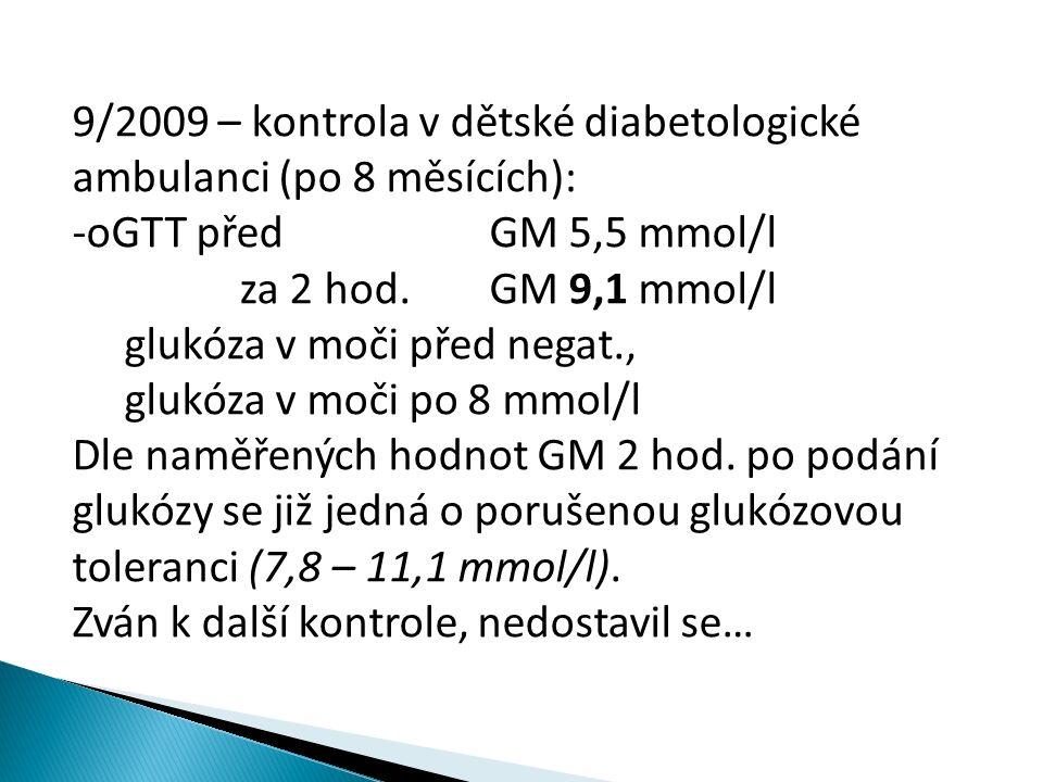 9/2009 – kontrola v dětské diabetologické ambulanci (po 8 měsících): -oGTT předGM 5,5 mmol/l za 2 hod.GM 9,1 mmol/l glukóza v moči před negat., glukóza v moči po 8 mmol/l Dle naměřených hodnot GM 2 hod.