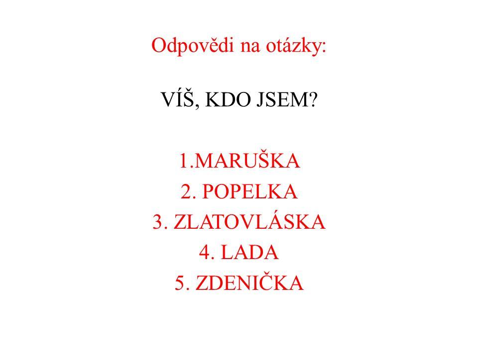 Odpovědi na otázky: VÍŠ, KDO JSEM 1.MARUŠKA 2. POPELKA 3. ZLATOVLÁSKA 4. LADA 5. ZDENIČKA