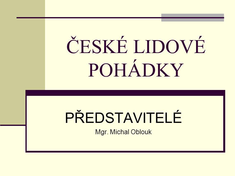 ČESKÉ LIDOVÉ POHÁDKY PŘEDSTAVITELÉ Mgr. Michal Oblouk
