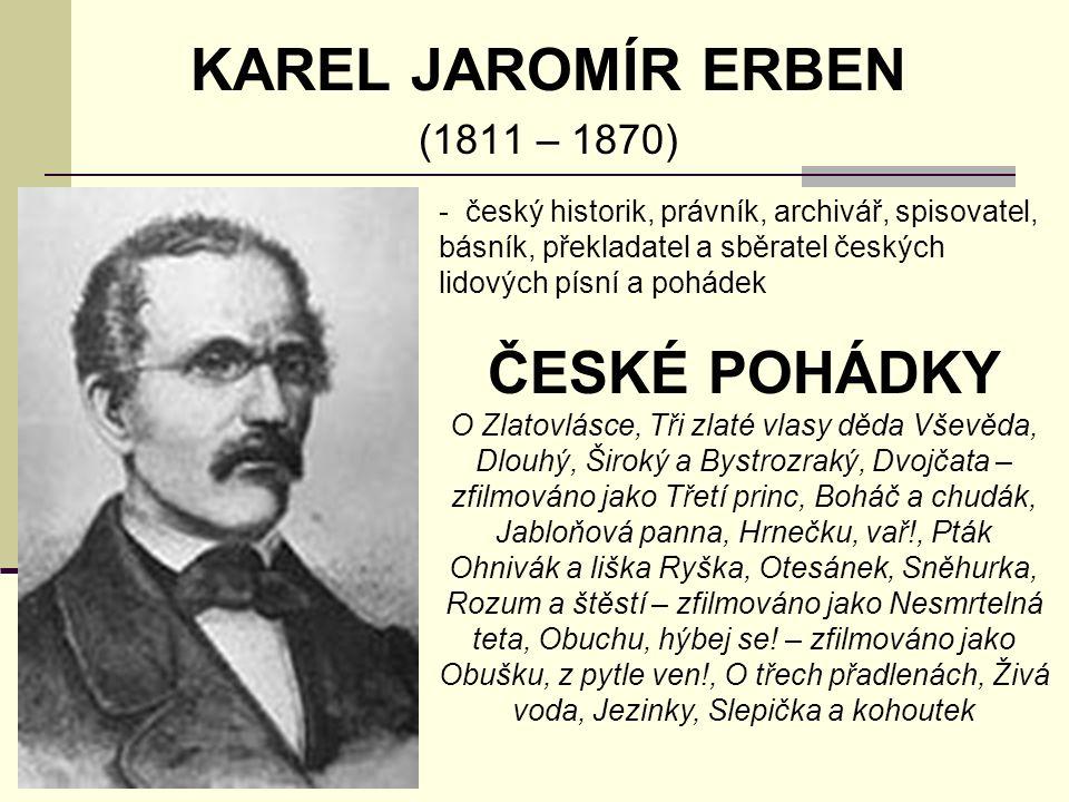 KAREL JAROMÍR ERBEN (1811 – 1870) - český historik, právník, archivář, spisovatel, básník, překladatel a sběratel českých lidových písní a pohádek ČESKÉ POHÁDKY O Zlatovlásce, Tři zlaté vlasy děda Vševěda, Dlouhý, Široký a Bystrozraký, Dvojčata – zfilmováno jako Třetí princ, Boháč a chudák, Jabloňová panna, Hrnečku, vař!, Pták Ohnivák a liška Ryška, Otesánek, Sněhurka, Rozum a štěstí – zfilmováno jako Nesmrtelná teta, Obuchu, hýbej se.