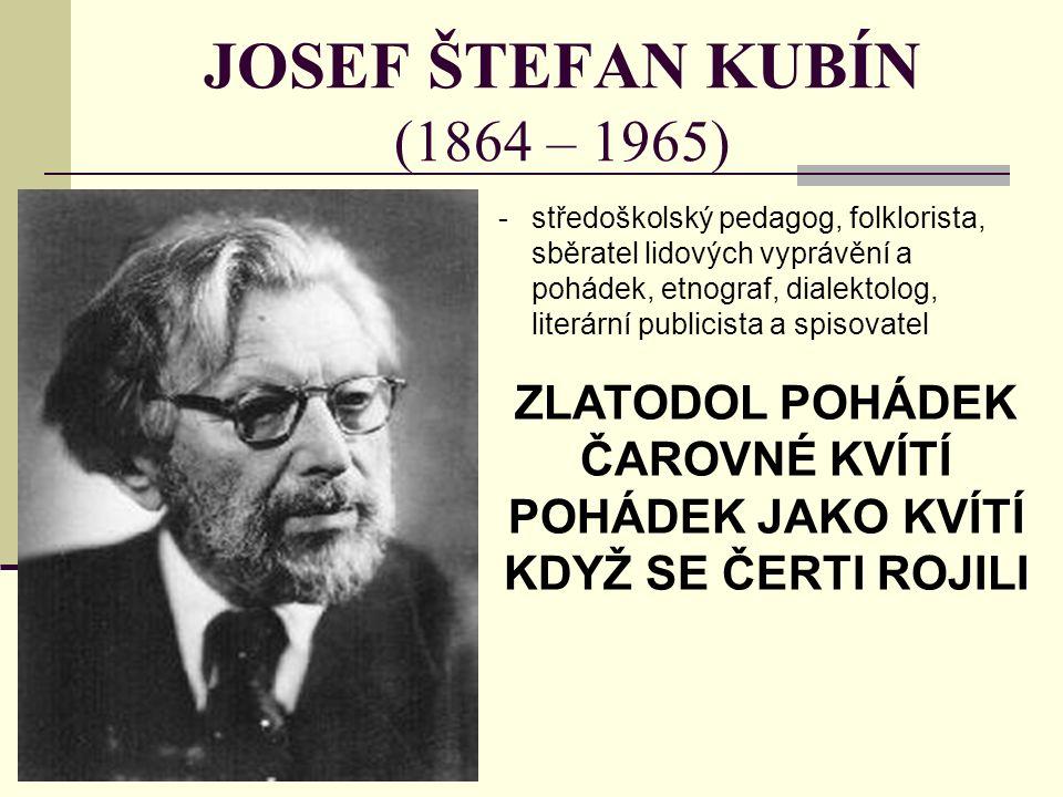 JOSEF ŠTEFAN KUBÍN (1864 – 1965) -středoškolský pedagog, folklorista, sběratel lidových vyprávění a pohádek, etnograf, dialektolog, literární publicista a spisovatel ZLATODOL POHÁDEK ČAROVNÉ KVÍTÍ POHÁDEK JAKO KVÍTÍ KDYŽ SE ČERTI ROJILI