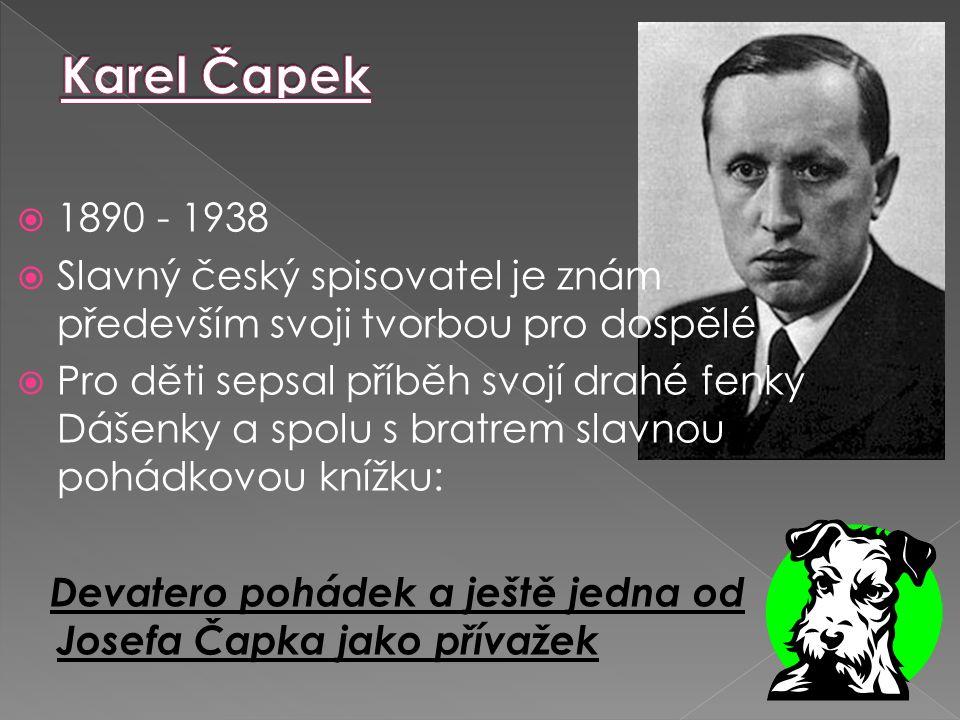  1890 - 1938  Slavný český spisovatel je znám především svoji tvorbou pro dospělé  Pro děti sepsal příběh svojí drahé fenky Dášenky a spolu s bratrem slavnou pohádkovou knížku: Devatero pohádek a ještě jedna od Josefa Čapka jako přívažek