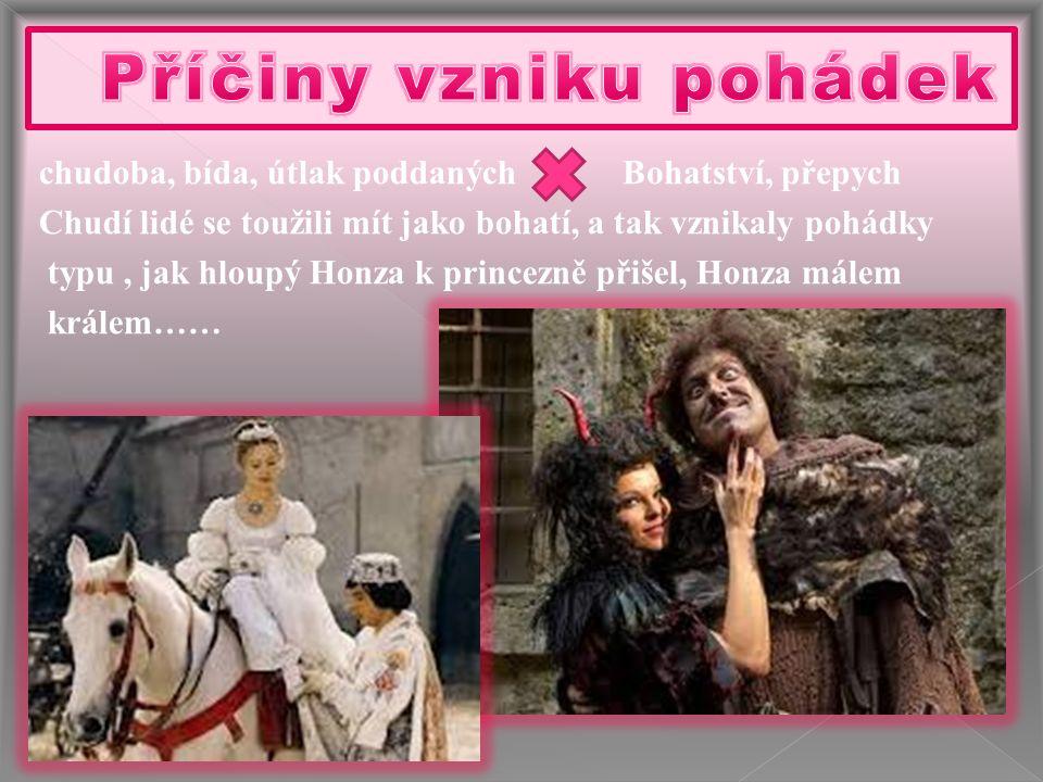 chudoba, bída, útlak poddaných Chudí lidé se toužili mít jako bohatí, a tak vznikaly pohádky typu, jak hloupý Honza k princezně přišel, Honza málem kr
