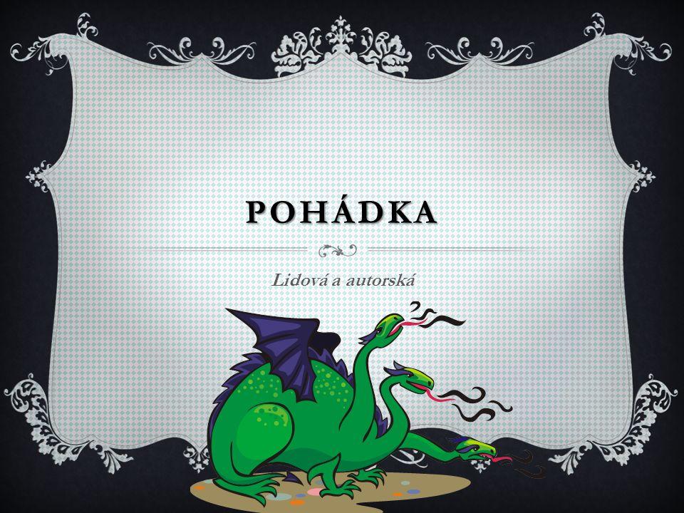 POHÁDKA  Pohádka ( báchorka) je prozaický literární žánr, má poutavý děj a často v ní vystupují nadpřirozené bytosti (trpaslíci, víly, draci, čarodějnice).