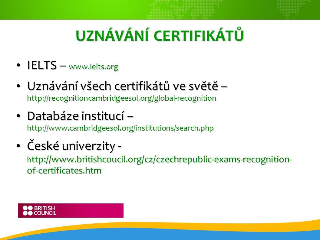 UZNÁVÁNÍ CERTIFIKÁTŮ IELTS – www.ielts.org IELTS – www.ielts.org Uznávání všech certifikátů ve světě – http://recognitioncambridgeesol.org/global-reco